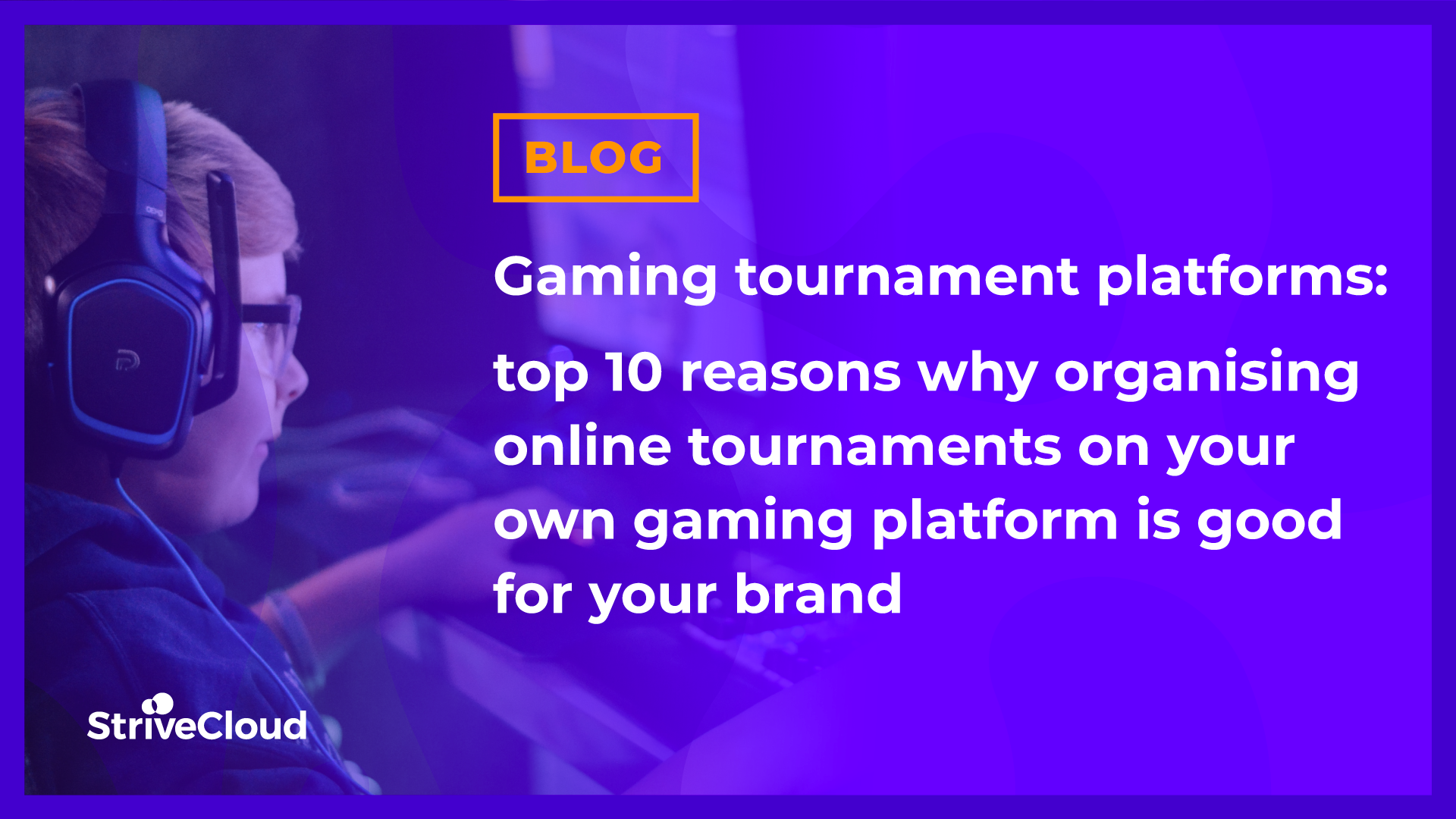 Gaming tournament platforms: top 10 reasons why organising online tournaments on your own gaming platform is good for your brand