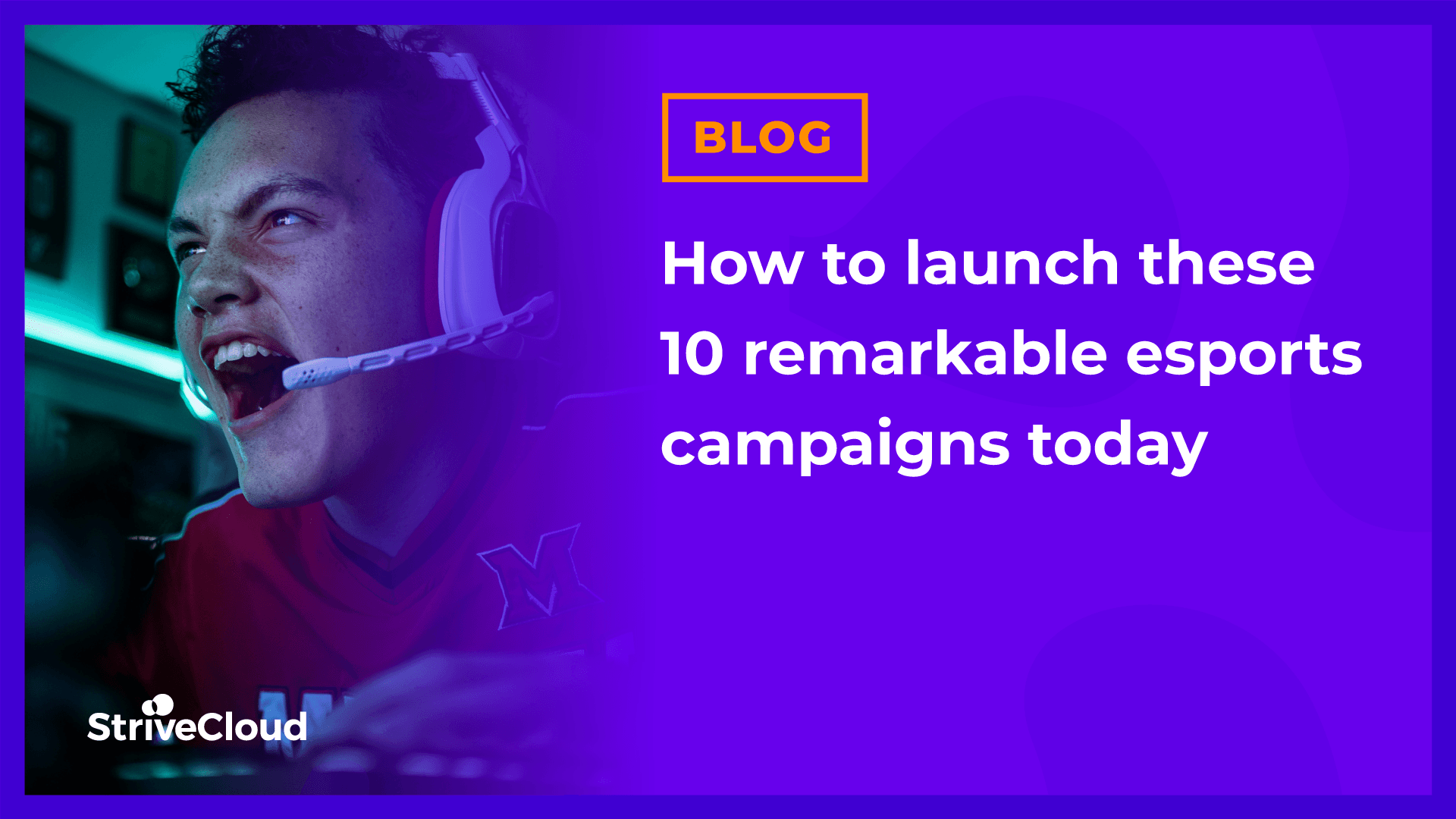 How to launch these 10 remarkable esports campaigns today